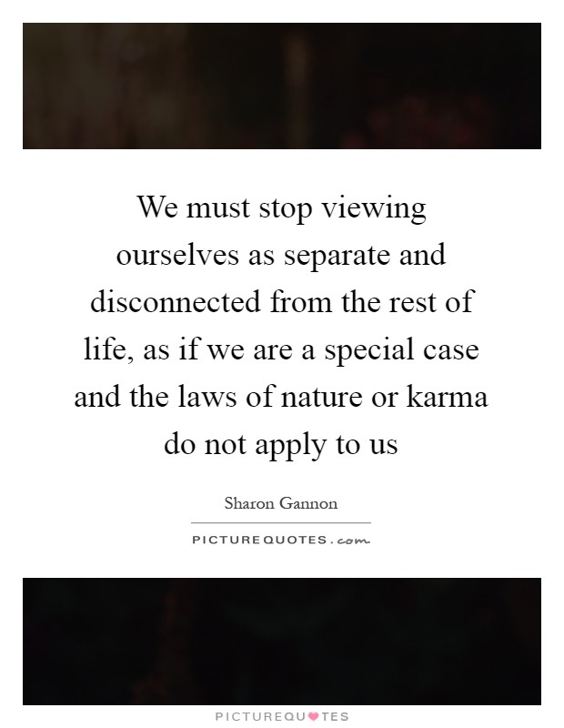 We must stop viewing ourselves as separate and disconnected from the rest of life, as if we are a special case and the laws of nature or karma do not apply to us Picture Quote #1