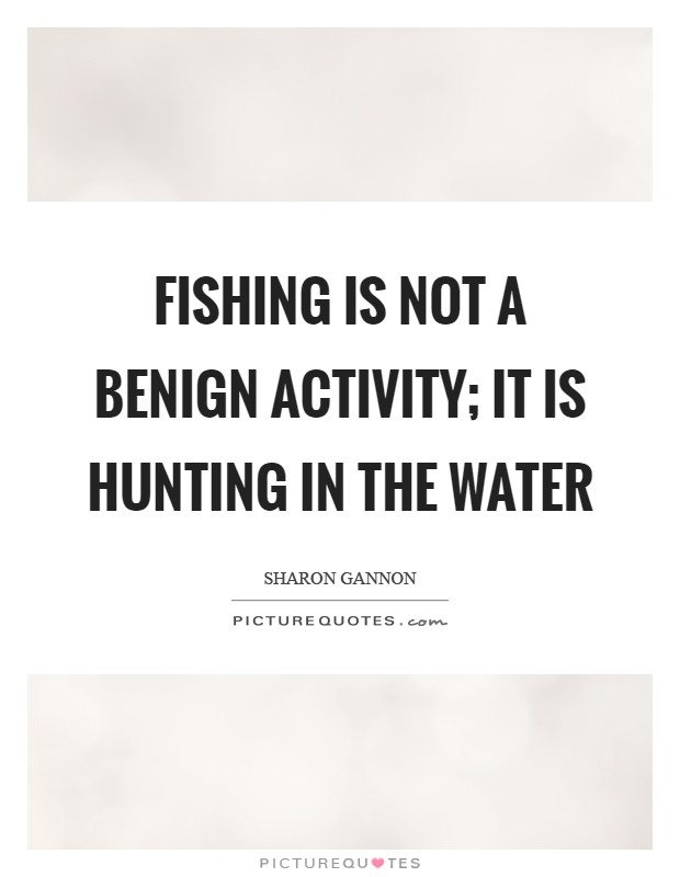 Fishing is not a benign activity; it is hunting in the water Picture Quote #1