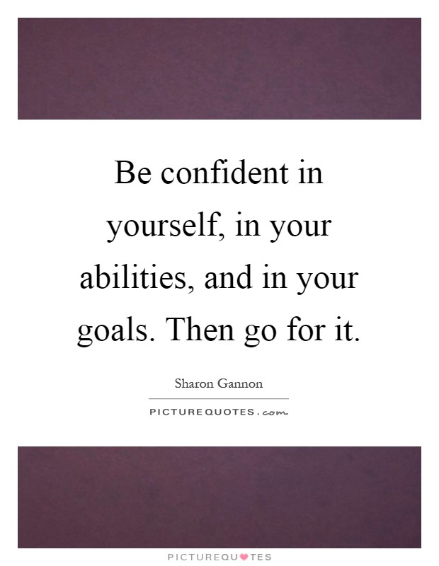 Be confident in yourself, in your abilities, and in your goals. Then go for it Picture Quote #1