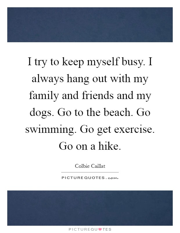 I try to keep myself busy. I always hang out with my family and friends and my dogs. Go to the beach. Go swimming. Go get exercise. Go on a hike Picture Quote #1