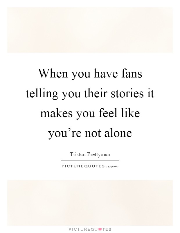 When you have fans telling you their stories it makes you feel like you're not alone Picture Quote #1