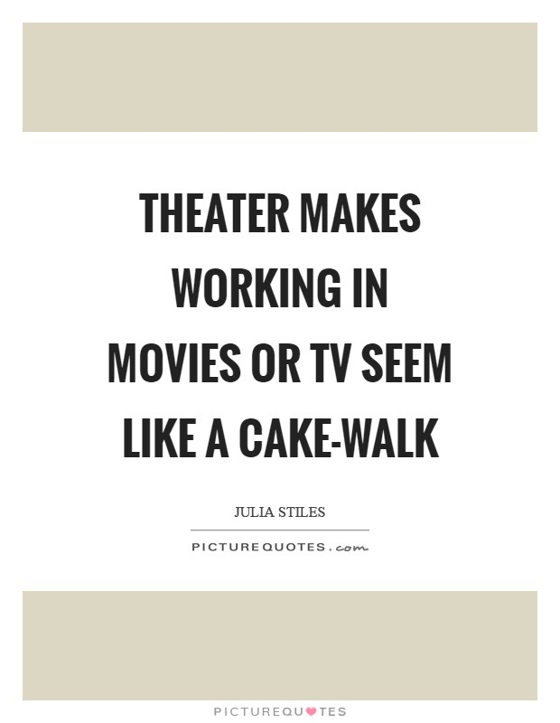 Theater makes working in movies or TV seem like a cake-walk Picture Quote #1