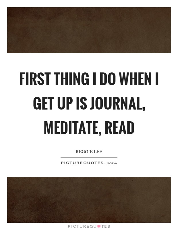First thing I do when I get up is journal, meditate, read Picture Quote #1