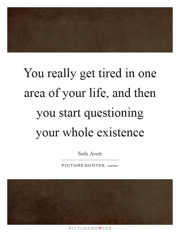 You really get tired in one area of your life, and then you start questioning your whole existence Picture Quote #1