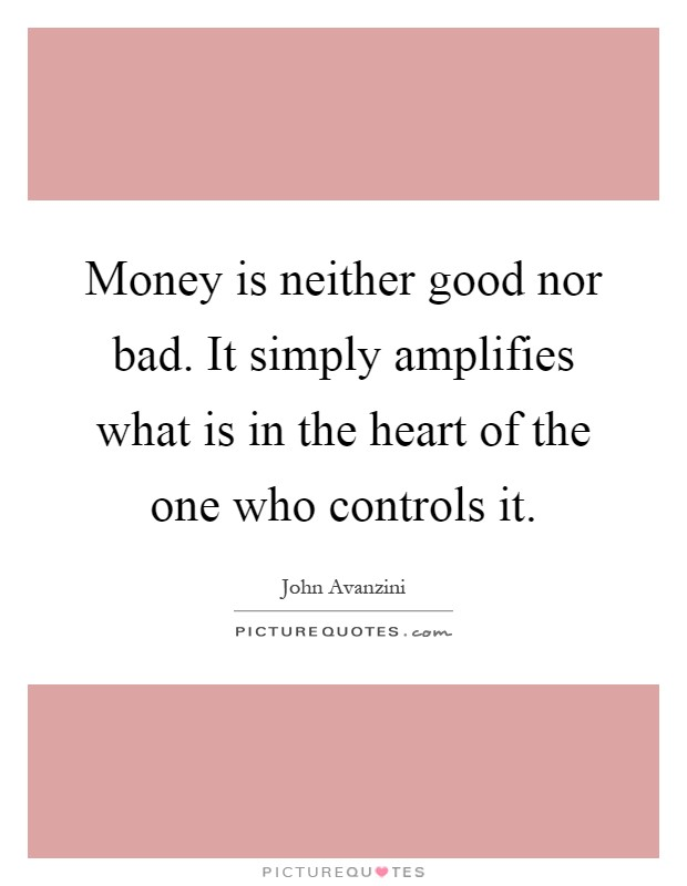 Money is neither good nor bad. It simply amplifies what is in the heart of the one who controls it Picture Quote #1