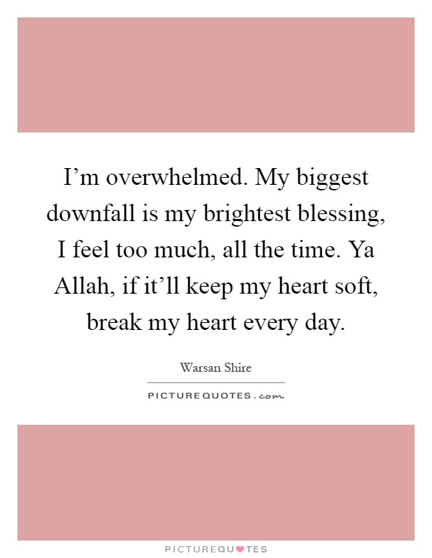 I'm overwhelmed. My biggest downfall is my brightest blessing, I feel too much, all the time. Ya Allah, if it'll keep my heart soft, break my heart every day Picture Quote #1