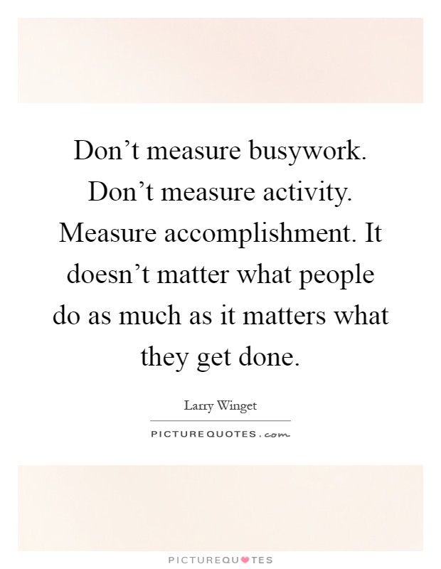 Don't measure busywork. Don't measure activity. Measure accomplishment. It doesn't matter what people do as much as it matters what they get done Picture Quote #1