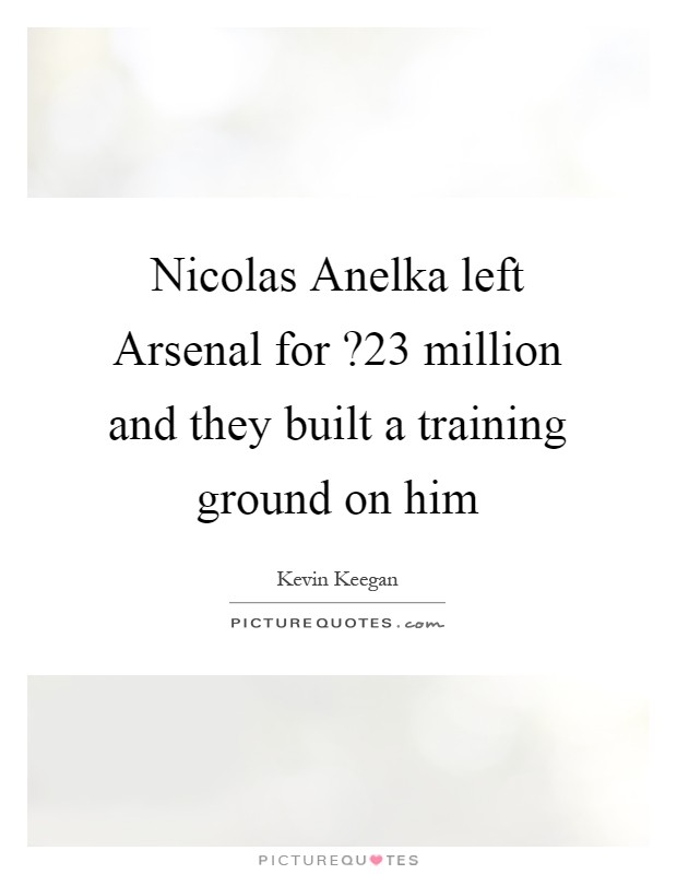 Nicolas Anelka left Arsenal for ?23 million and they built a training ground on him Picture Quote #1