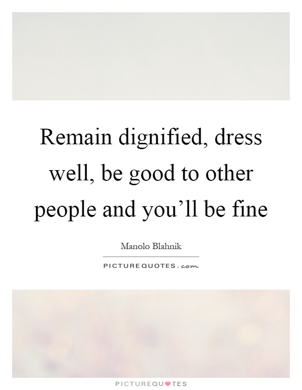 Remain dignified, dress well, be good to other people and you'll be fine Picture Quote #1
