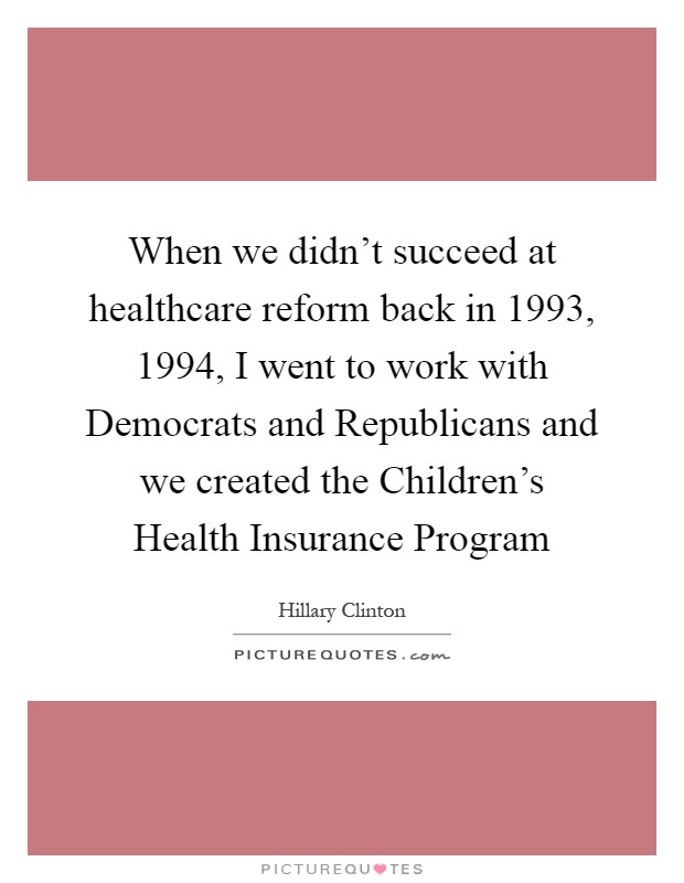 When we didn't succeed at healthcare reform back in 1993, 1994, I went to work with Democrats and Republicans and we created the Children's Health Insurance Program Picture Quote #1