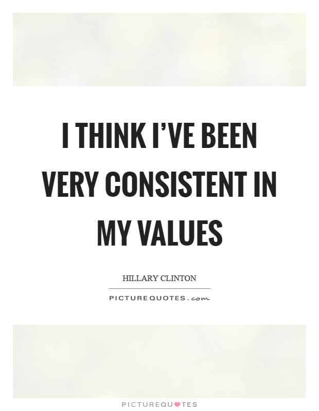 I think I've been very consistent in my values Picture Quote #1