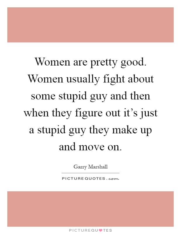 Women are pretty good. Women usually fight about some stupid guy and then when they figure out it's just a stupid guy they make up and move on Picture Quote #1