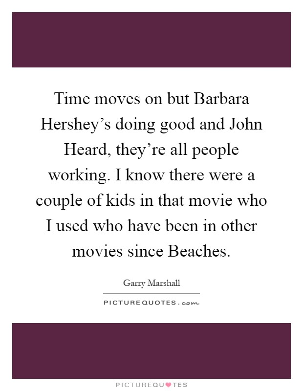 Time moves on but Barbara Hershey's doing good and John Heard, they're all people working. I know there were a couple of kids in that movie who I used who have been in other movies since Beaches Picture Quote #1