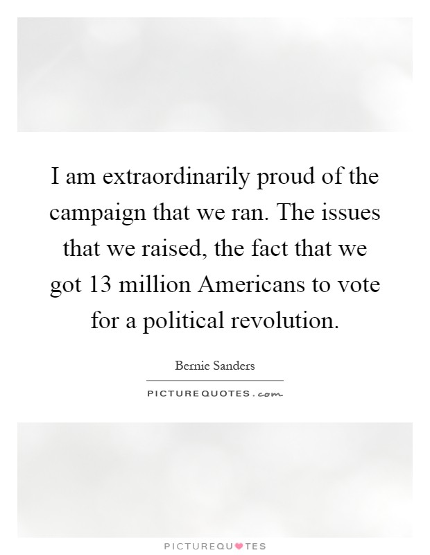 I am extraordinarily proud of the campaign that we ran. The issues that we raised, the fact that we got 13 million Americans to vote for a political revolution Picture Quote #1