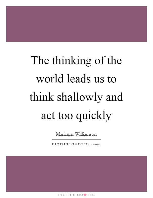 The thinking of the world leads us to think shallowly and act too quickly Picture Quote #1