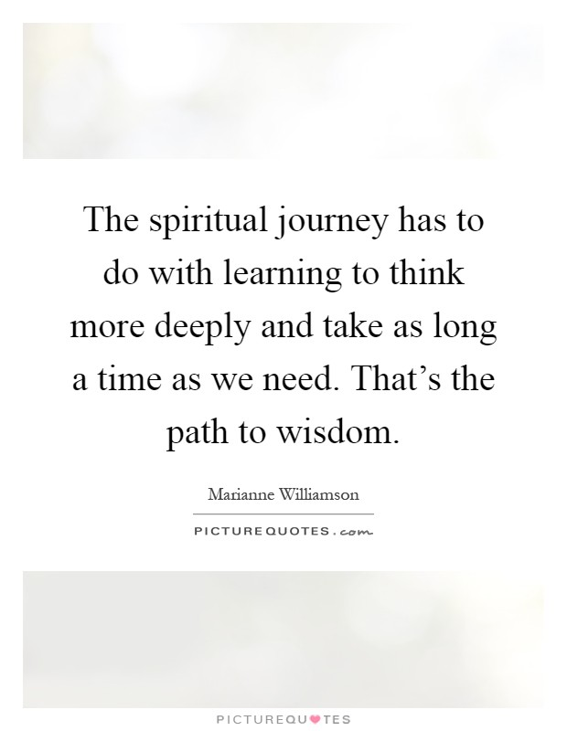 The spiritual journey has to do with learning to think more deeply and take as long a time as we need. That's the path to wisdom Picture Quote #1