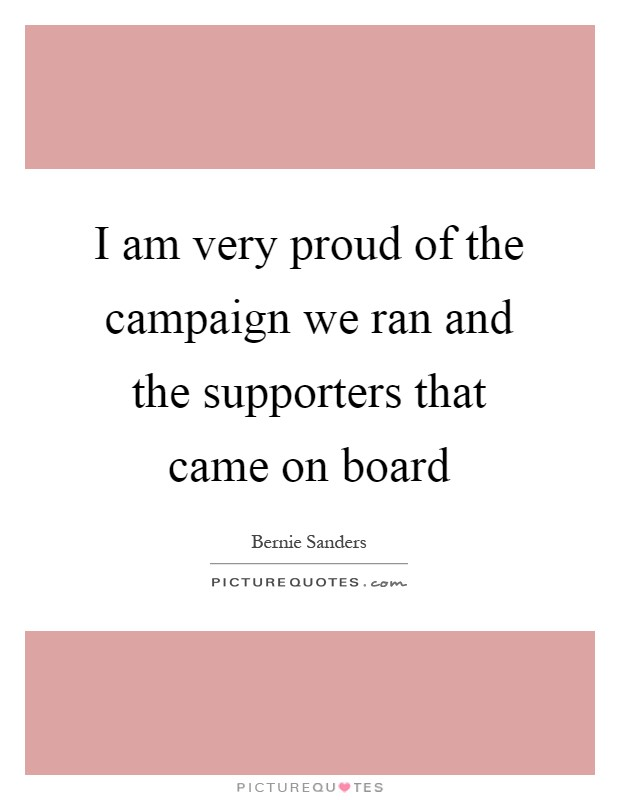I am very proud of the campaign we ran and the supporters that came on board Picture Quote #1