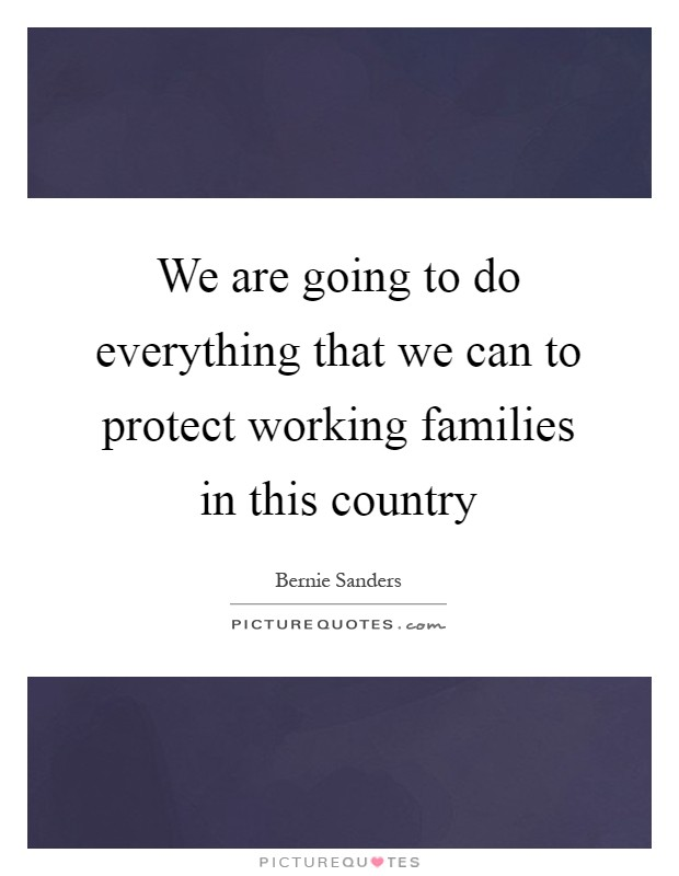 We are going to do everything that we can to protect working families in this country Picture Quote #1