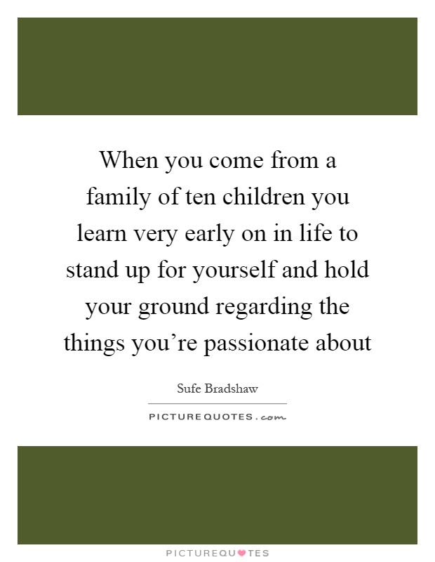 When you come from a family of ten children you learn very early on in life to stand up for yourself and hold your ground regarding the things you're passionate about Picture Quote #1