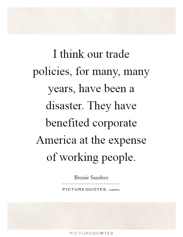I think our trade policies, for many, many years, have been a disaster. They have benefited corporate America at the expense of working people Picture Quote #1