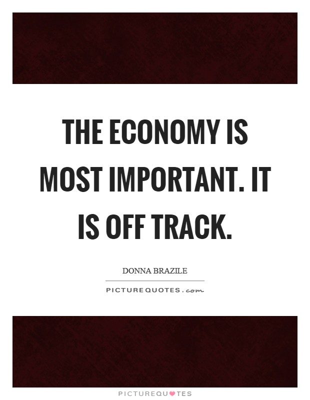 The economy is most important. It is off track Picture Quote #1