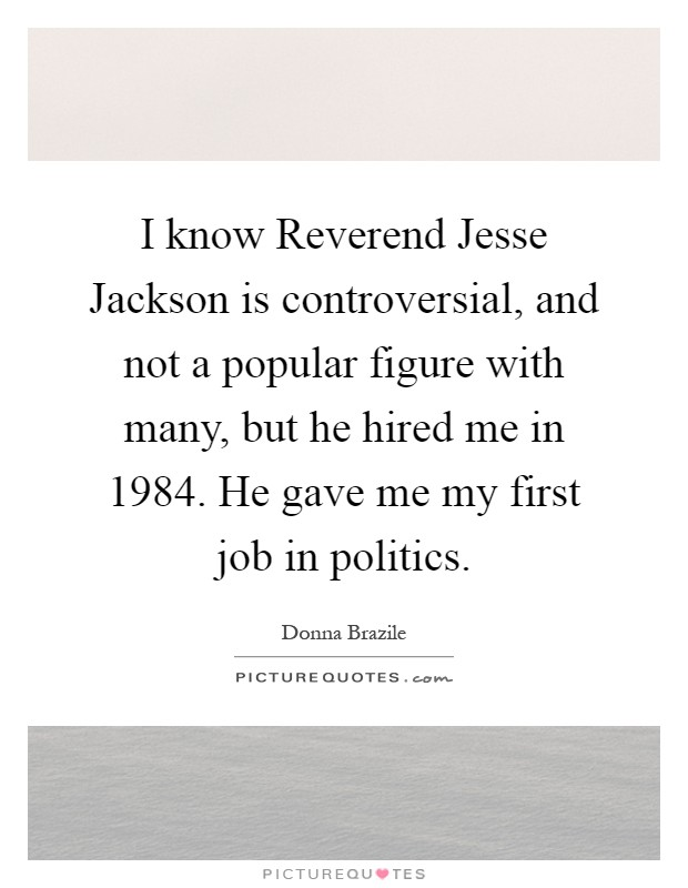 I know Reverend Jesse Jackson is controversial, and not a popular figure with many, but he hired me in 1984. He gave me my first job in politics Picture Quote #1