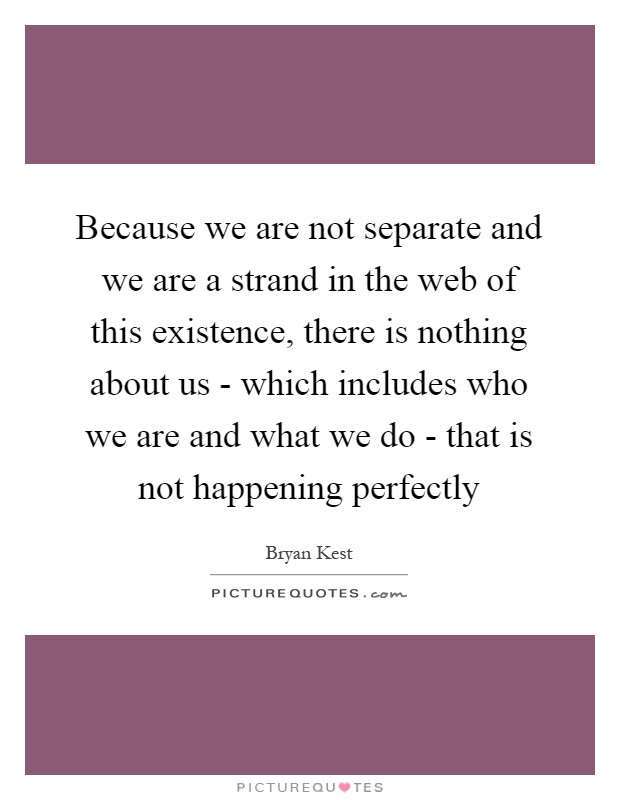 Because we are not separate and we are a strand in the web of this existence, there is nothing about us - which includes who we are and what we do - that is not happening perfectly Picture Quote #1