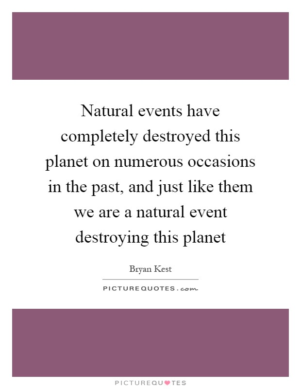 Natural events have completely destroyed this planet on numerous occasions in the past, and just like them we are a natural event destroying this planet Picture Quote #1