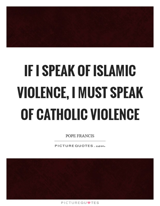 If I speak of Islamic violence, I must speak of Catholic violence Picture Quote #1