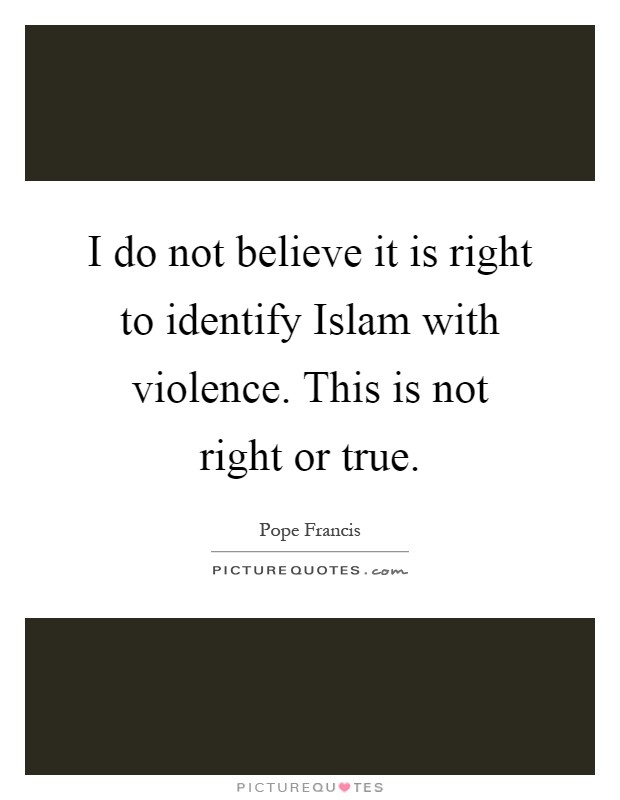 I do not believe it is right to identify Islam with violence. This is not right or true Picture Quote #1