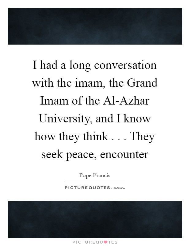 I had a long conversation with the imam, the Grand Imam of the Al-Azhar University, and I know how they think . . . They seek peace, encounter Picture Quote #1