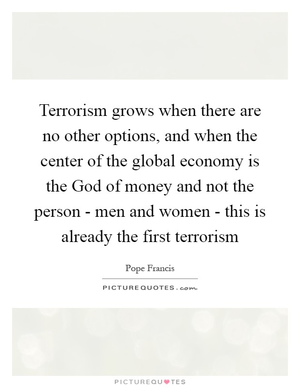 Terrorism grows when there are no other options, and when the center of the global economy is the God of money and not the person - men and women - this is already the first terrorism Picture Quote #1