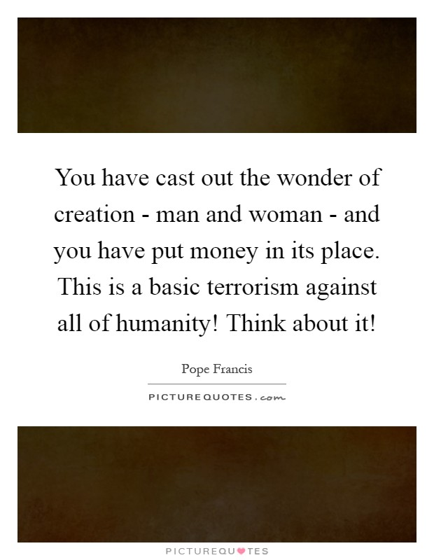 You have cast out the wonder of creation - man and woman - and you have put money in its place. This is a basic terrorism against all of humanity! Think about it! Picture Quote #1