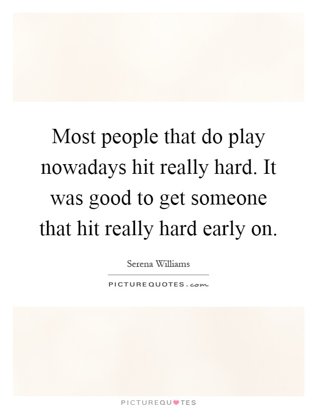 Most people that do play nowadays hit really hard. It was good to get someone that hit really hard early on Picture Quote #1
