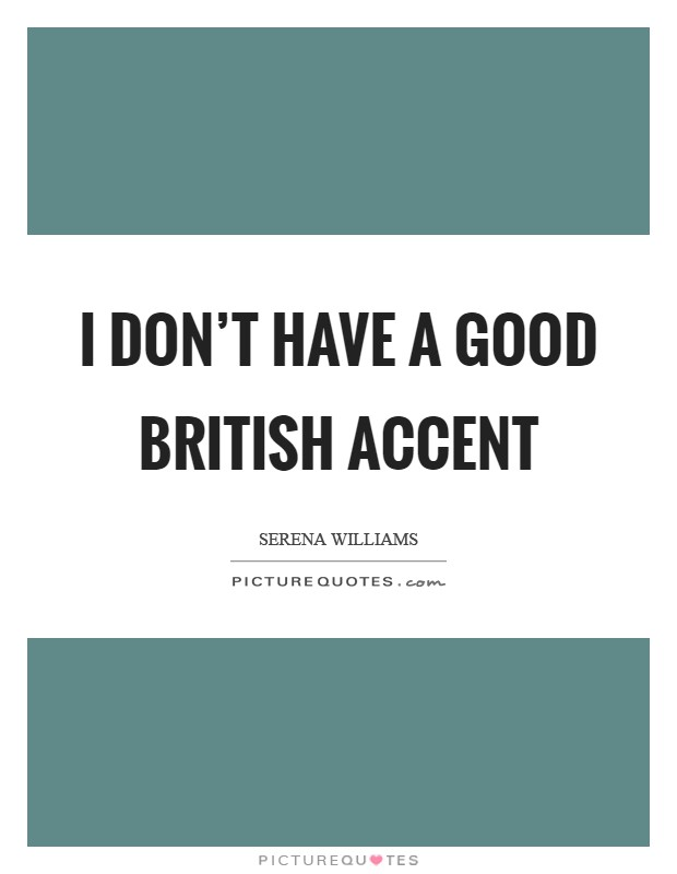 I don't have a good British accent Picture Quote #1