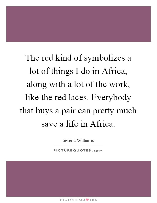 The red kind of symbolizes a lot of things I do in Africa, along with a lot of the work, like the red laces. Everybody that buys a pair can pretty much save a life in Africa Picture Quote #1
