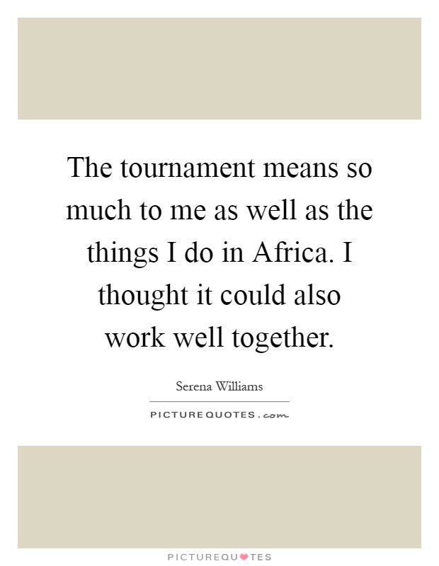 The tournament means so much to me as well as the things I do in Africa. I thought it could also work well together Picture Quote #1