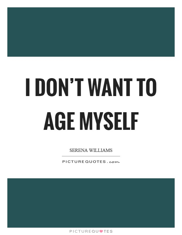 I don't want to age myself Picture Quote #1