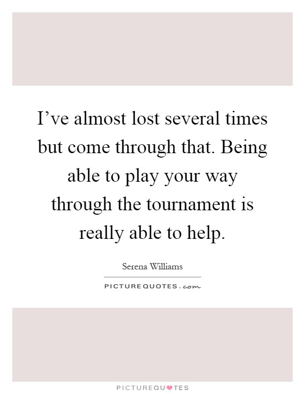 I've almost lost several times but come through that. Being able to play your way through the tournament is really able to help Picture Quote #1