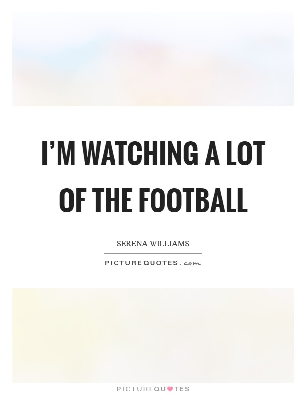 I'm watching a lot of the football Picture Quote #1