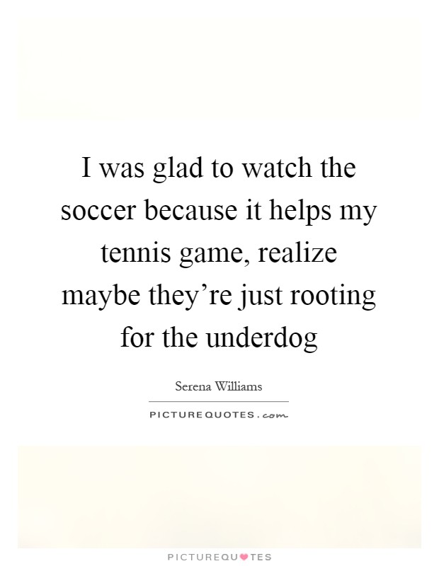 I was glad to watch the soccer because it helps my tennis game, realize maybe they're just rooting for the underdog Picture Quote #1