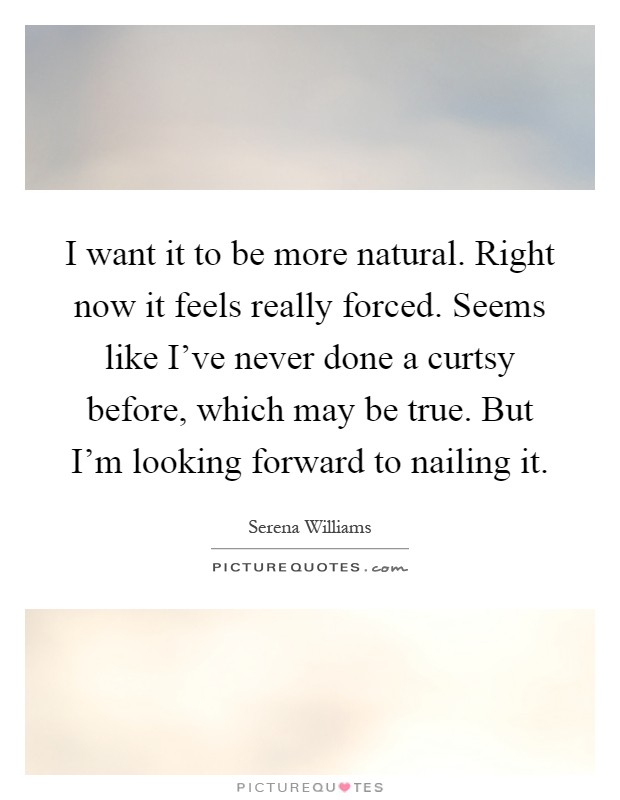 I want it to be more natural. Right now it feels really forced. Seems like I've never done a curtsy before, which may be true. But I'm looking forward to nailing it Picture Quote #1