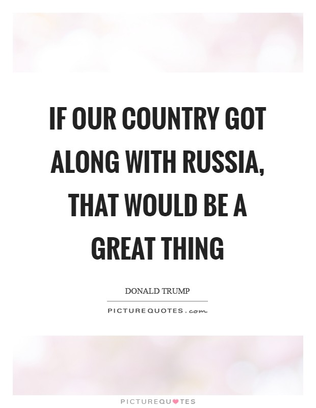 If our country got along with Russia, that would be a great thing Picture Quote #1