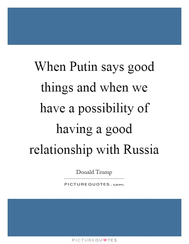 When Putin says good things and when we have a possibility of having a good relationship with Russia Picture Quote #1