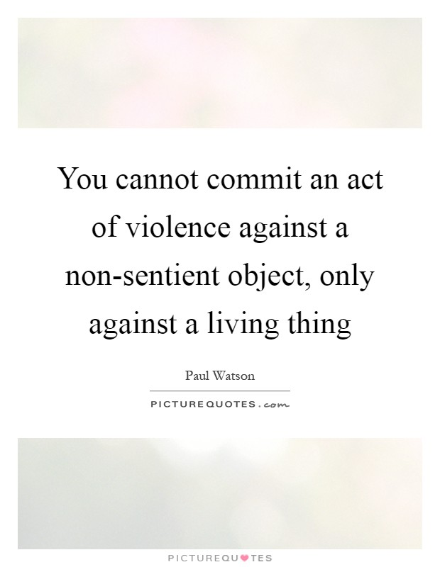 You cannot commit an act of violence against a non-sentient object, only against a living thing Picture Quote #1