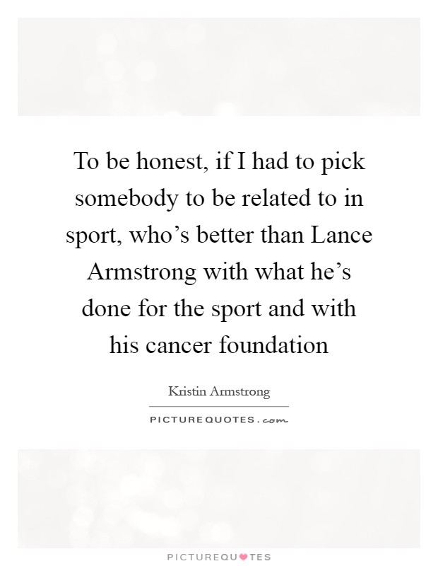 To be honest, if I had to pick somebody to be related to in sport, who's better than Lance Armstrong with what he's done for the sport and with his cancer foundation Picture Quote #1