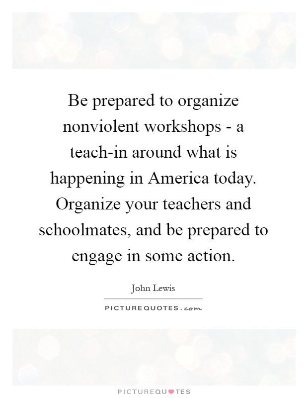 Be prepared to organize nonviolent workshops - a teach-in around what is happening in America today. Organize your teachers and schoolmates, and be prepared to engage in some action Picture Quote #1