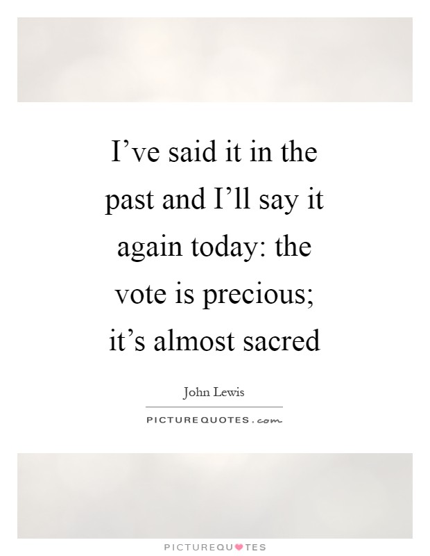 I've said it in the past and I'll say it again today: the vote is precious; it's almost sacred Picture Quote #1