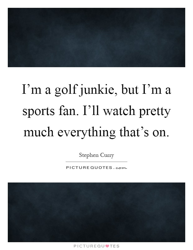 I'm a golf junkie, but I'm a sports fan. I'll watch pretty much everything that's on Picture Quote #1