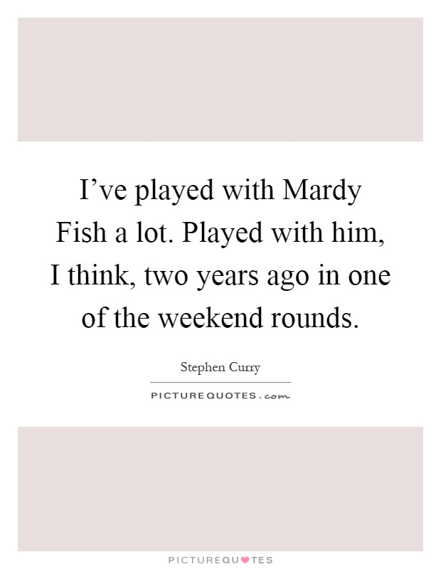 I've played with Mardy Fish a lot. Played with him, I think, two years ago in one of the weekend rounds Picture Quote #1